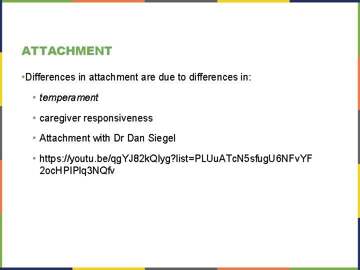 ATTACHMENT • Differences in attachment are due to differences in: • temperament • caregiver