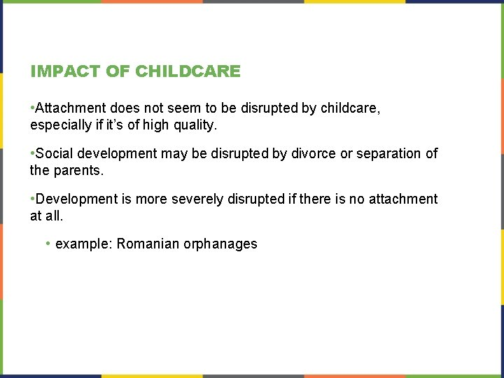 IMPACT OF CHILDCARE • Attachment does not seem to be disrupted by childcare, especially