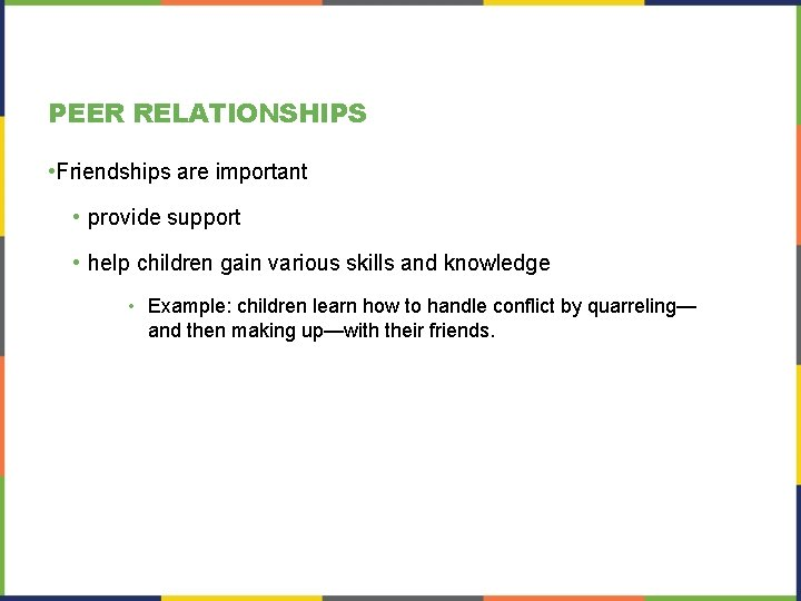 PEER RELATIONSHIPS • Friendships are important • provide support • help children gain various