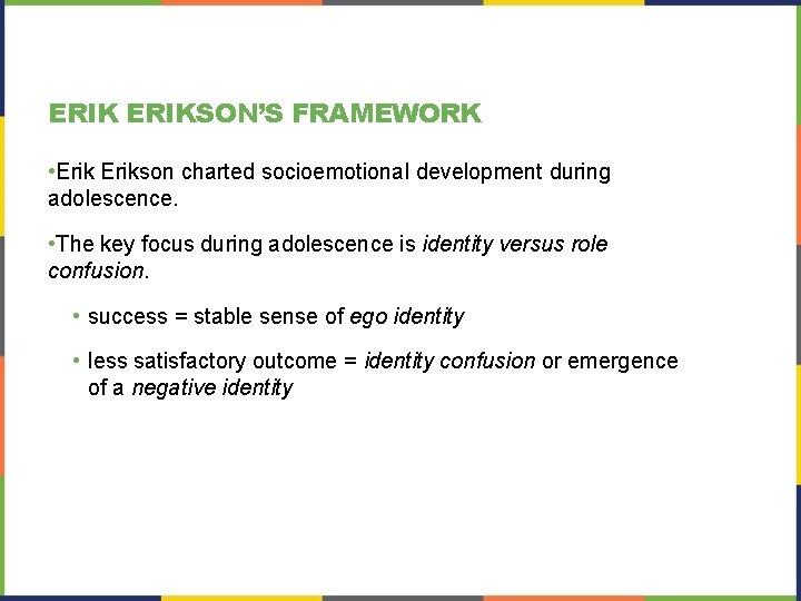 ERIKSON'S FRAMEWORK • Erikson charted socioemotional development during adolescence. • The key focus during
