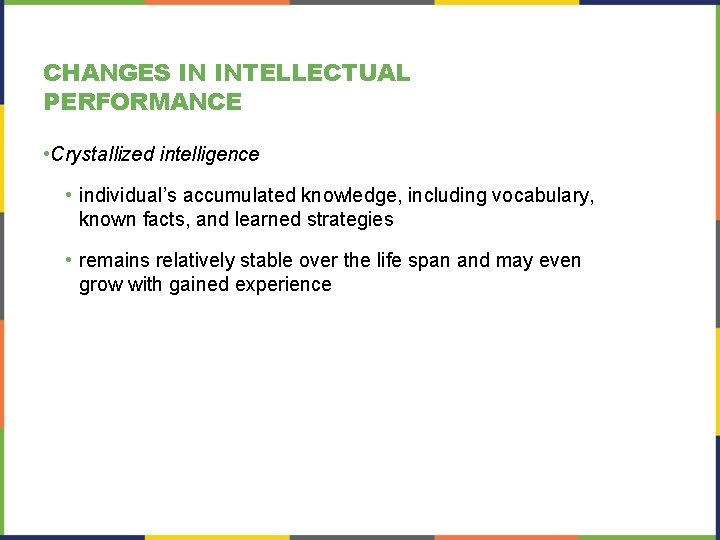 CHANGES IN INTELLECTUAL PERFORMANCE • Crystallized intelligence • individual's accumulated knowledge, including vocabulary, known