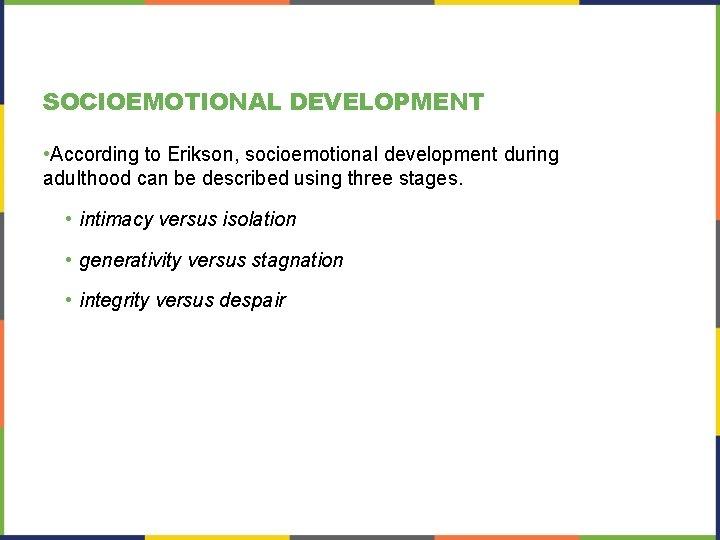SOCIOEMOTIONAL DEVELOPMENT • According to Erikson, socioemotional development during adulthood can be described using