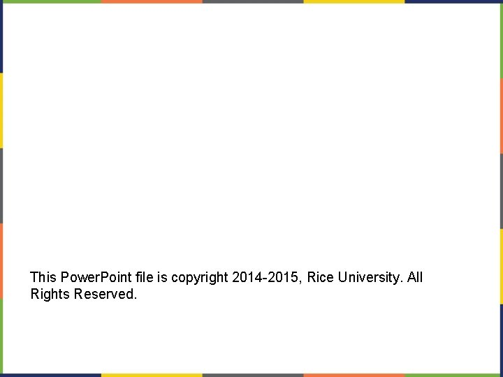 This Power. Point file is copyright 2014 -2015, Rice University. All Rights Reserved.