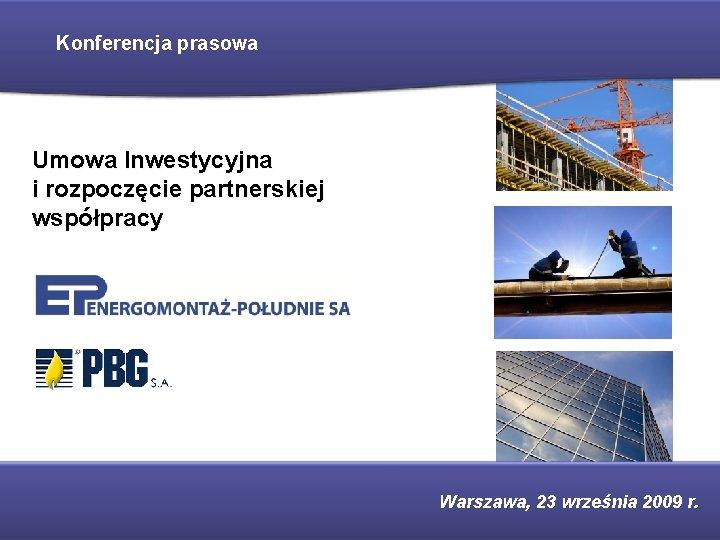 Konferencja prasowa Umowa Inwestycyjna i rozpoczęcie partnerskiej współpracy Warszawa, 23 września 2009 r.