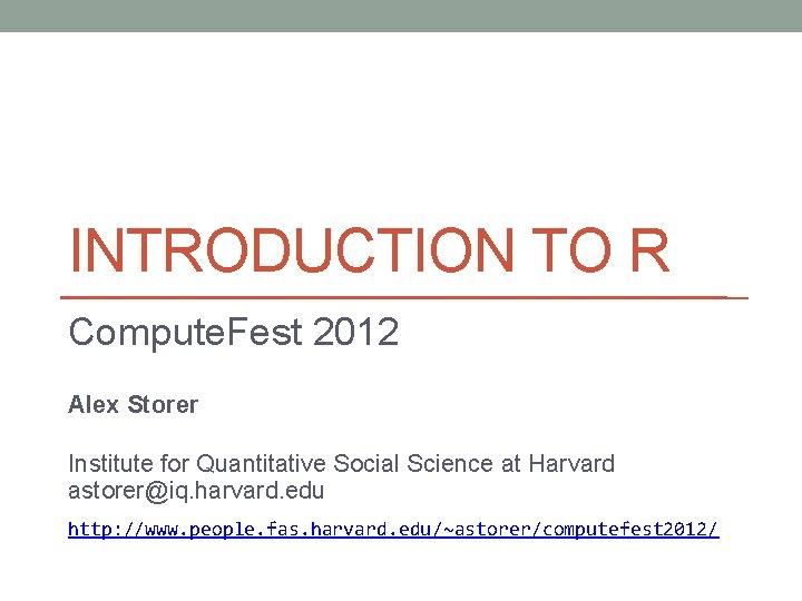 INTRODUCTION TO R Compute. Fest 2012 Alex Storer Institute for Quantitative Social Science at