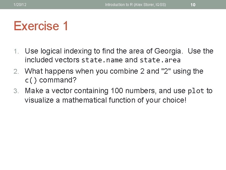 1/20/12 Introduction to R (Alex Storer, IQSS) 10 Exercise 1 1. Use logical indexing