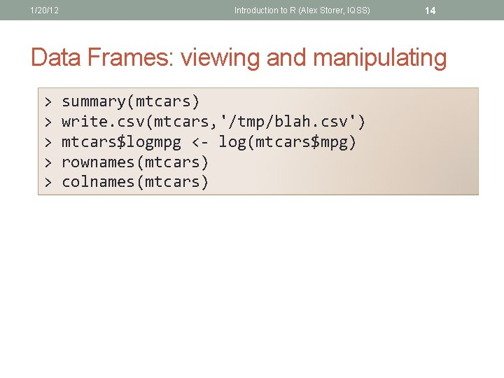 1/20/12 Introduction to R (Alex Storer, IQSS) 14 Data Frames: viewing and manipulating >
