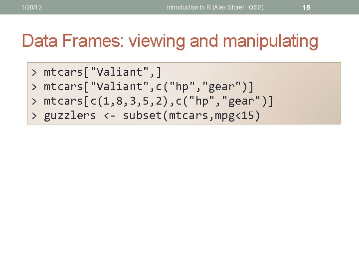 1/20/12 Introduction to R (Alex Storer, IQSS) 15 Data Frames: viewing and manipulating >