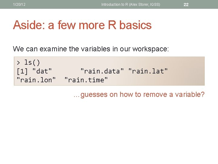 1/20/12 Introduction to R (Alex Storer, IQSS) 22 Aside: a few more R basics