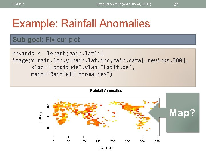 1/20/12 Introduction to R (Alex Storer, IQSS) 27 Example: Rainfall Anomalies Sub-goal: Fix our