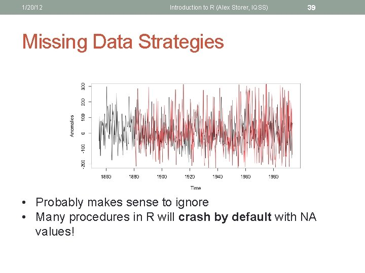 1/20/12 Introduction to R (Alex Storer, IQSS) 39 Missing Data Strategies • Probably makes