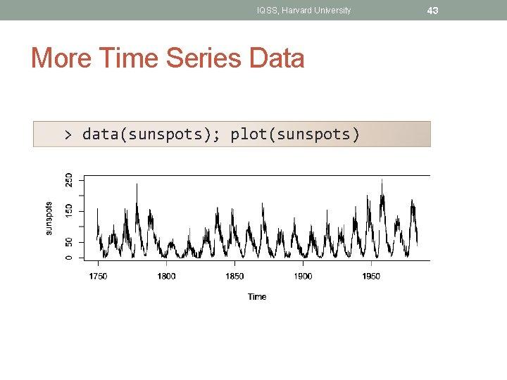 IQSS, Harvard University More Time Series Data > data(sunspots); plot(sunspots) 43