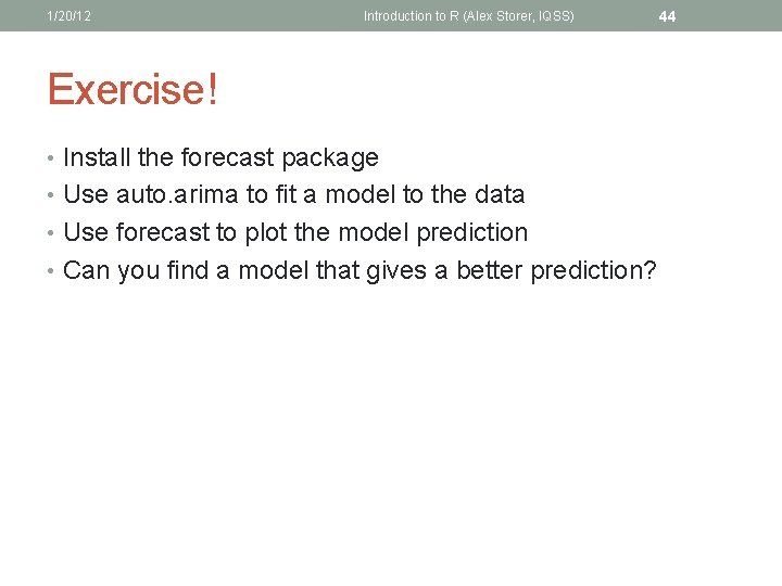 1/20/12 Introduction to R (Alex Storer, IQSS) Exercise! • Install the forecast package •