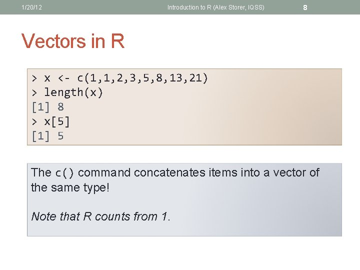 1/20/12 Introduction to R (Alex Storer, IQSS) 8 Vectors in R > x <-