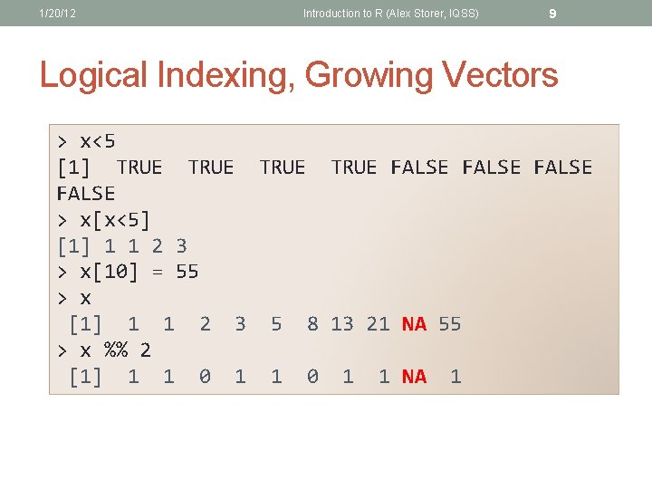 1/20/12 Introduction to R (Alex Storer, IQSS) 9 Logical Indexing, Growing Vectors > x<5