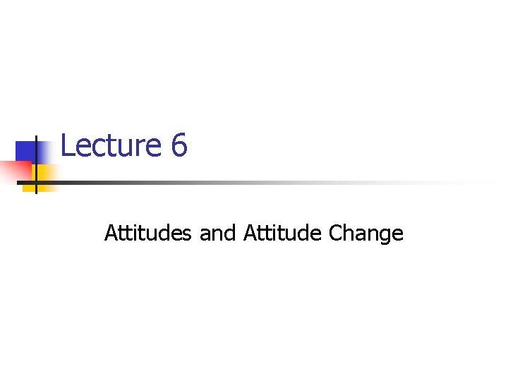 Lecture 6 Attitudes and Attitude Change