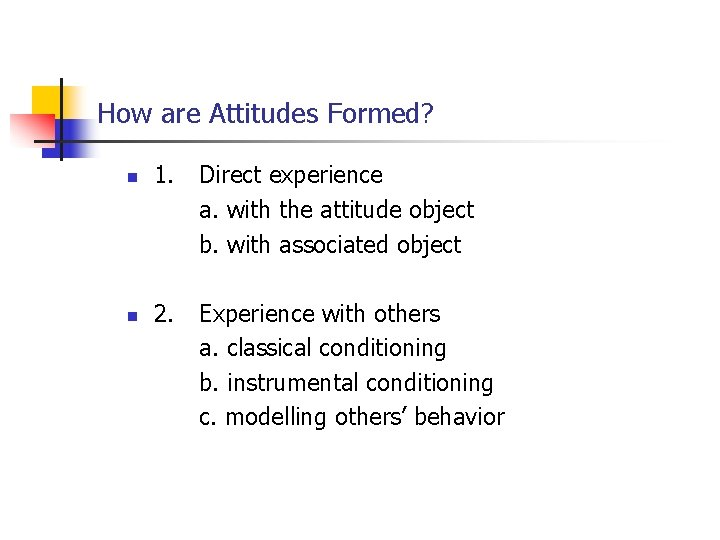 How are Attitudes Formed? n 1. Direct experience a. with the attitude object b.