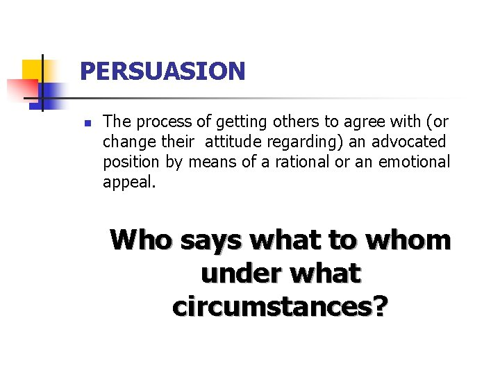 PERSUASION n The process of getting others to agree with (or change their attitude