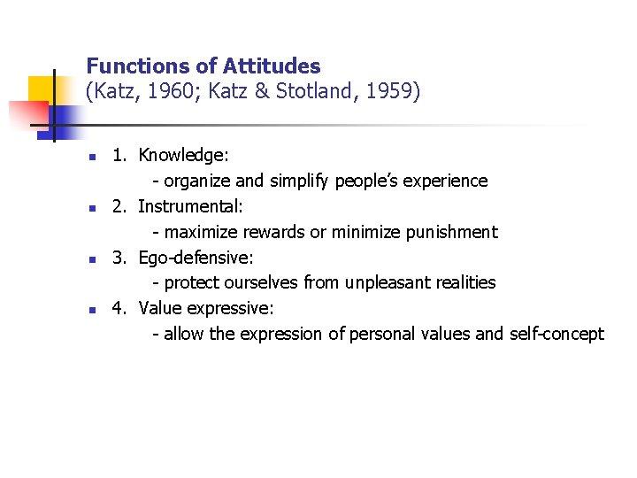 Functions of Attitudes (Katz, 1960; Katz & Stotland, 1959) n n 1. Knowledge: -