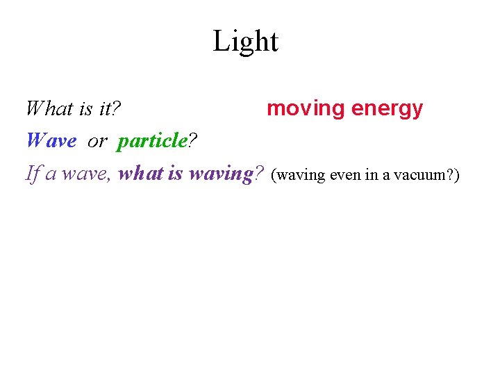 Light What is it? moving energy Wave or particle? If a wave, what is
