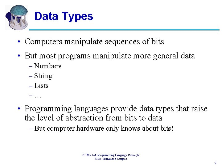 Data Types • Computers manipulate sequences of bits • But most programs manipulate more