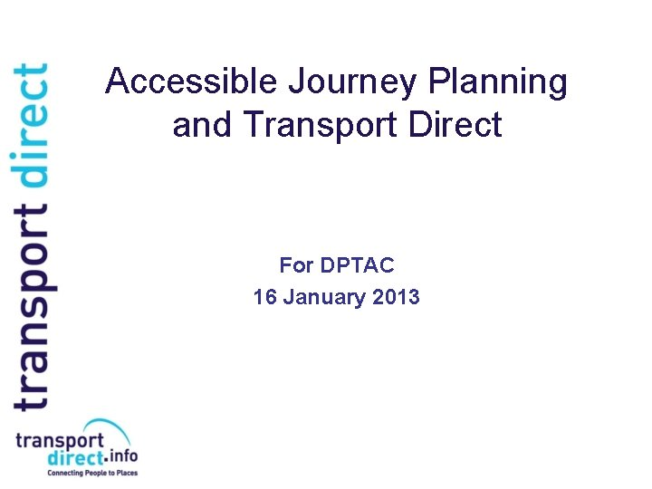 Accessible Journey Planning and Transport Direct For DPTAC 16 January 2013