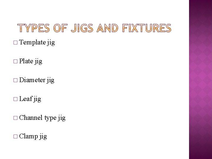 � Template � Plate jig � Diameter � Leaf jig jig � Channel �