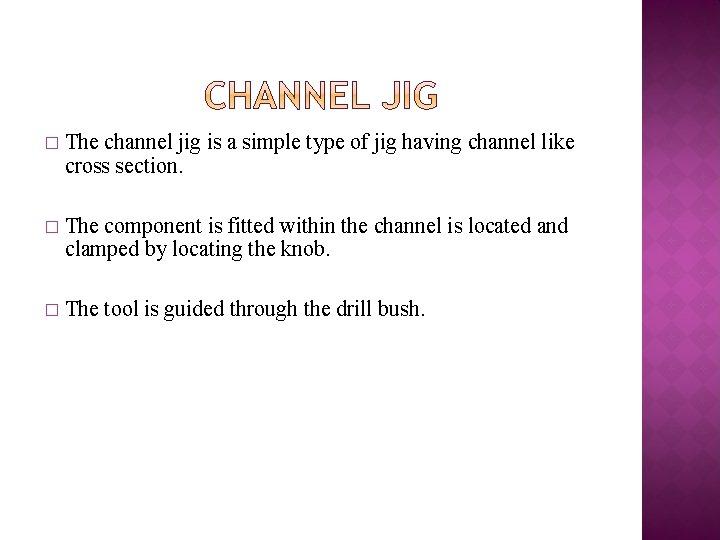 � The channel jig is a simple type of jig having channel like cross