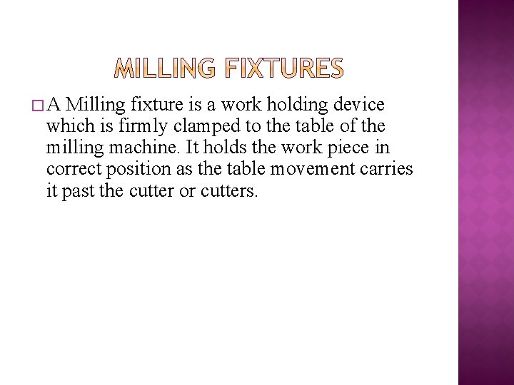 �A Milling fixture is a work holding device which is firmly clamped to the
