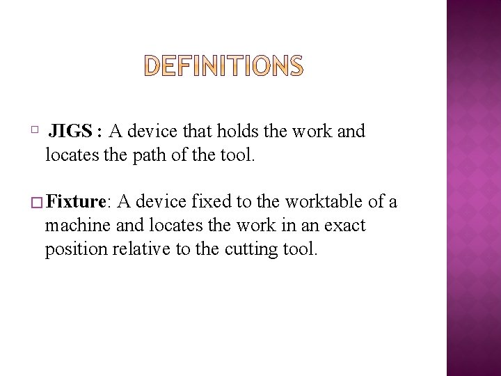 � JIGS : A device that holds the work and locates the path of