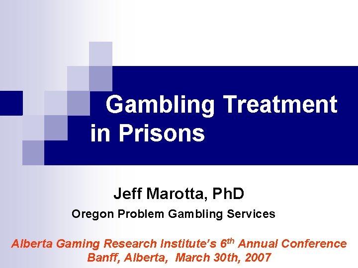 Gambling Treatment in Prisons Jeff Marotta, Ph. D Oregon Problem Gambling Services Alberta Gaming