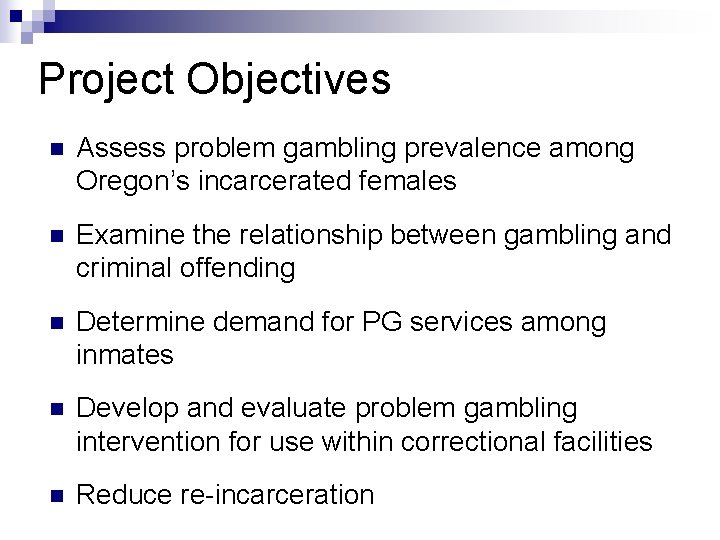 Project Objectives n Assess problem gambling prevalence among Oregon's incarcerated females n Examine the