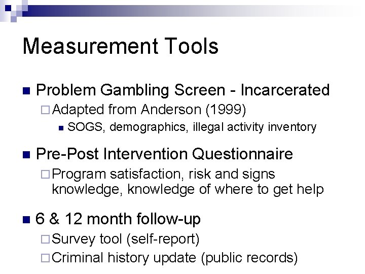 Measurement Tools n Problem Gambling Screen - Incarcerated ¨ Adapted from Anderson (1999) n
