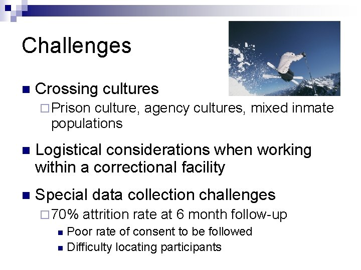 Challenges n Crossing cultures ¨ Prison culture, agency cultures, mixed inmate populations n Logistical
