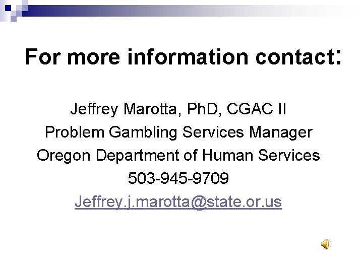 For more information contact: Jeffrey Marotta, Ph. D, CGAC II Problem Gambling Services Manager