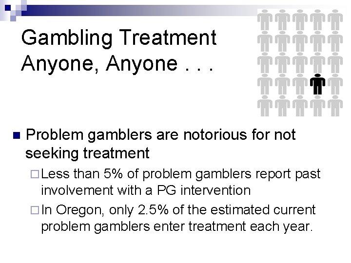 Gambling Treatment Anyone, Anyone. . . n Problem gamblers are notorious for not seeking