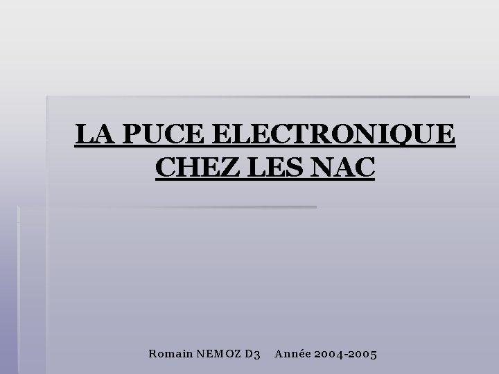 LA PUCE ELECTRONIQUE CHEZ LES NAC Romain NEMOZ D 3 Année 2004 -2005
