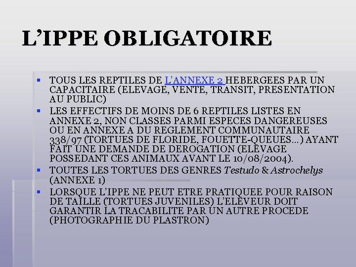 L'IPPE OBLIGATOIRE § TOUS LES REPTILES DE L'ANNEXE 2 HEBERGEES PAR UN CAPACITAIRE (ELEVAGE,