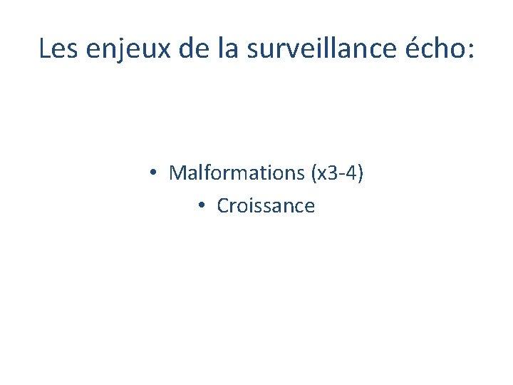 Les enjeux de la surveillance écho: • Malformations (x 3 -4) • Croissance