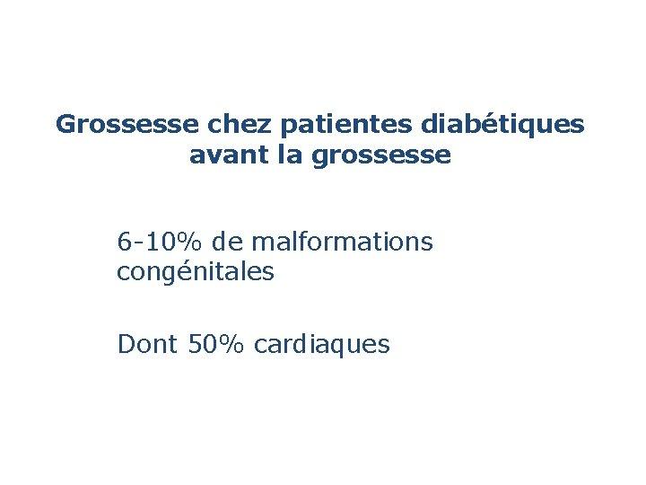 Grossesse chez patientes diabétiques avant la grossesse 6 -10% de malformations congénitales Dont 50%