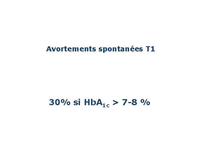 Avortements spontanées T 1 30% si Hb. A 1 c > 7 -8 %