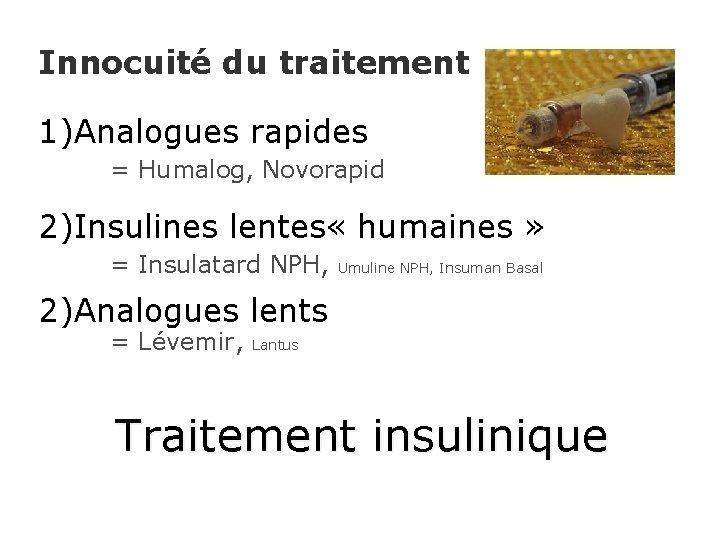 Innocuité du traitement 1)Analogues rapides = Humalog, Novorapid 2)Insulines lentes « humaines » =