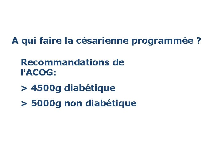 A qui faire la césarienne programmée ? Recommandations de l'ACOG: > 4500 g diabétique