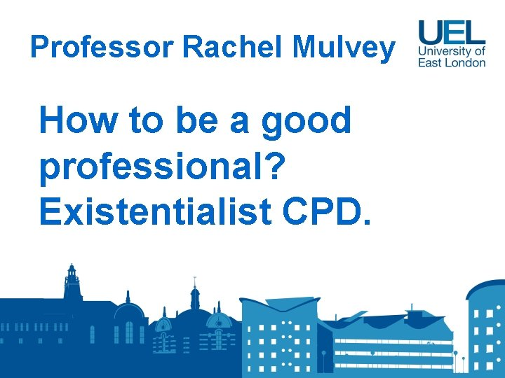 Professor Rachel Mulvey How to be a good professional? Existentialist CPD.