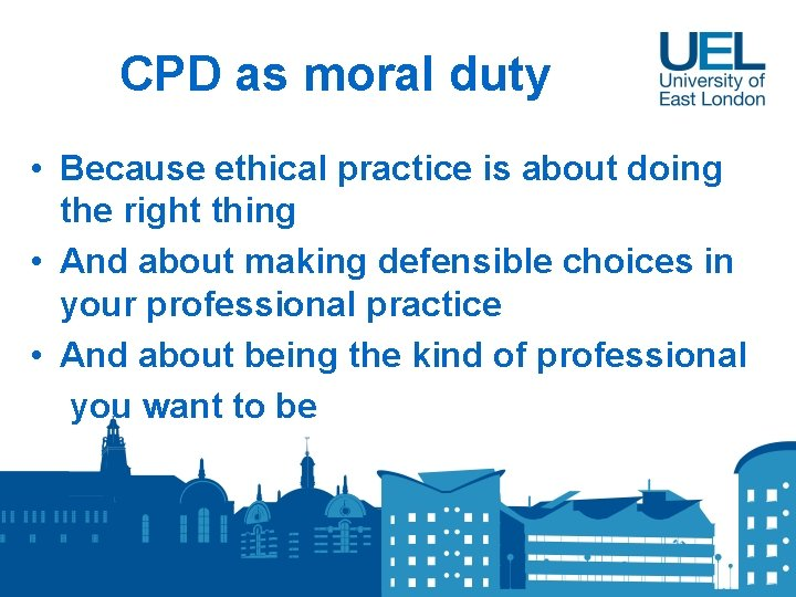 CPD as moral duty • Because ethical practice is about doing the right thing