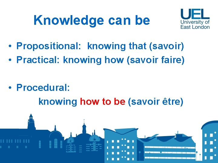Knowledge can be • Propositional: knowing that (savoir) • Practical: knowing how (savoir faire)
