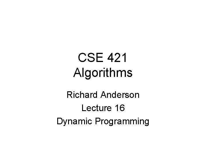 CSE 421 Algorithms Richard Anderson Lecture 16 Dynamic Programming