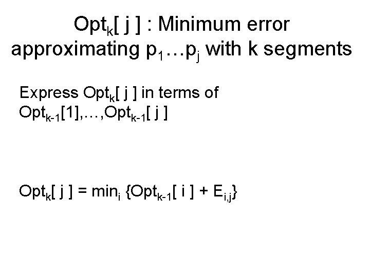 Optk[ j ] : Minimum error approximating p 1…pj with k segments Express Optk[