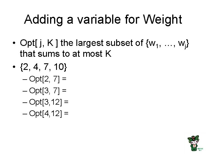 Adding a variable for Weight • Opt[ j, K ] the largest subset of