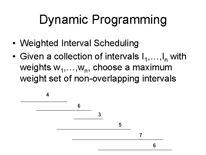 Dynamic Programming • Weighted Interval Scheduling • Given a collection of intervals I 1,